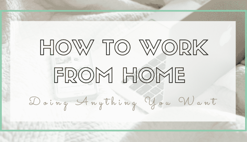 How To Work From Home Doing Anything You Want