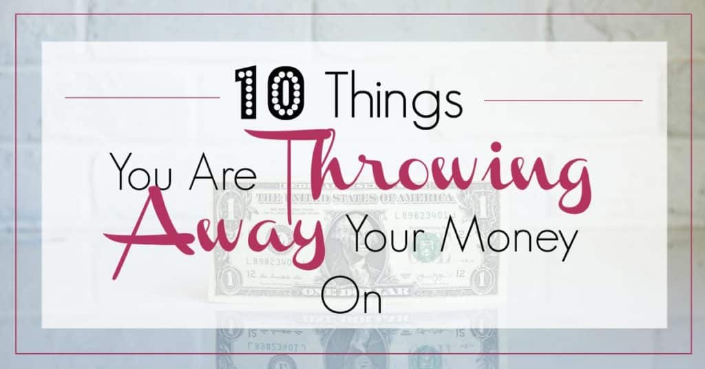 10 things you are throwing away your money on