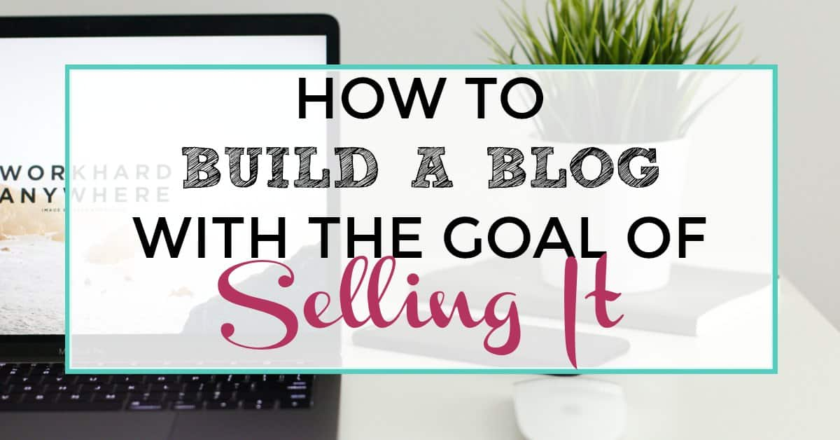 How to build a blog with the goal of selling it for How to build a blog