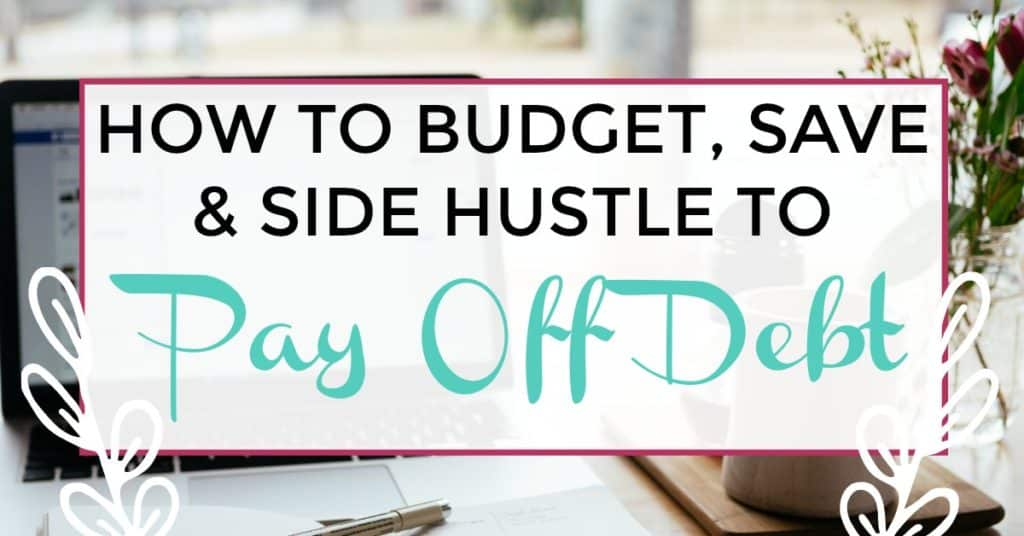 how to budge, save, and side hustle to pay off debt